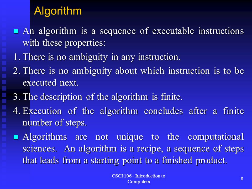 CSCI 106 - Introduction to Computers 8 Algorithm An algorithm is a sequence of executable instructions with these properties: An algorithm is a sequen
