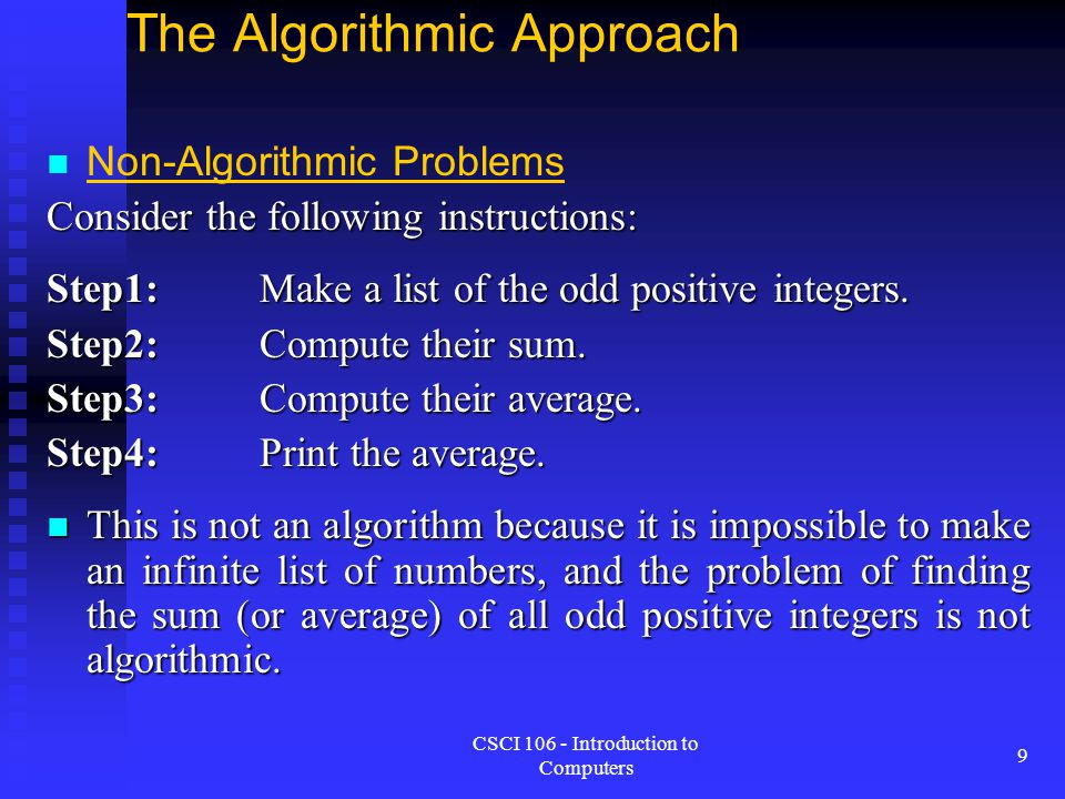 CSCI 106 - Introduction to Computers 9 The Algorithmic Approach Non-Algorithmic Problems Consider the following instructions: Step1:Make a list of the