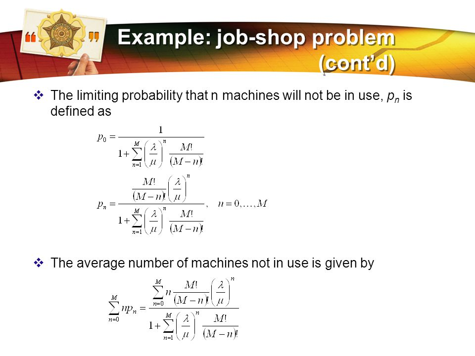 LOGO Example: job-shop problem (cont'd)  The limiting probability that n machines will not be in use, p n is defined as  The average number of machines not in use is given by