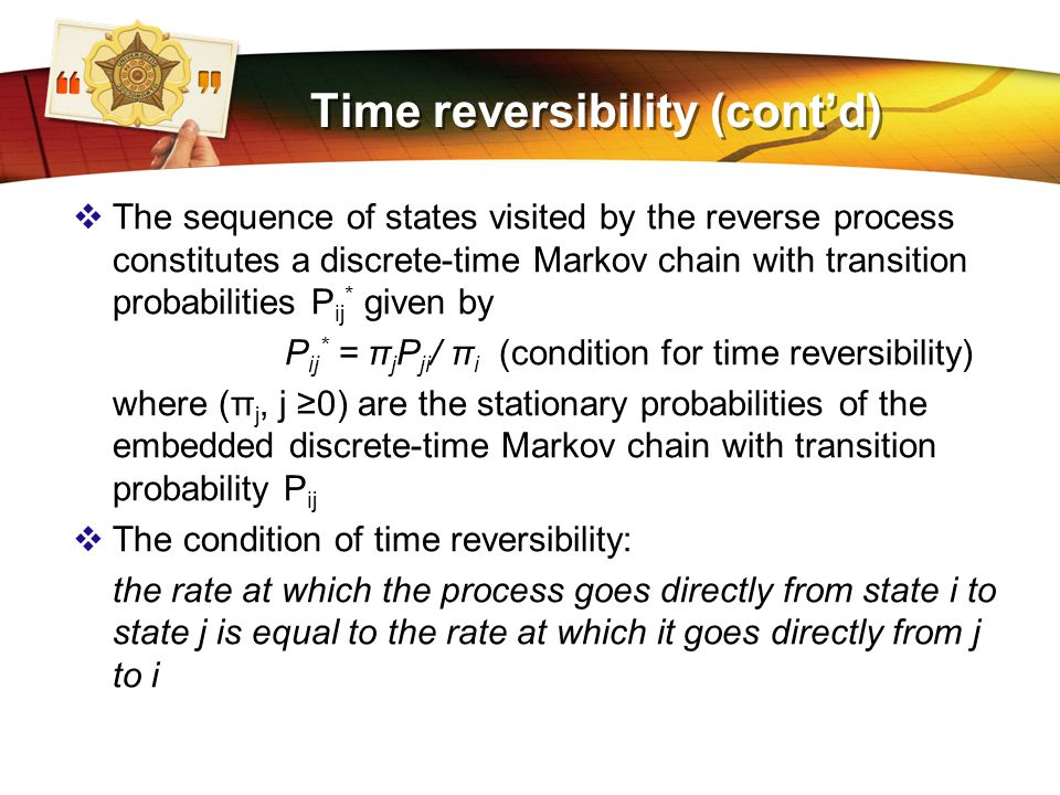 LOGO Time reversibility (cont'd)  The sequence of states visited by the reverse process constitutes a discrete-time Markov chain with transition probabilities P ij * given by P ij * = π j P ji / π i (condition for time reversibility) where (π j, j ≥0) are the stationary probabilities of the embedded discrete-time Markov chain with transition probability P ij  The condition of time reversibility: the rate at which the process goes directly from state i to state j is equal to the rate at which it goes directly from j to i