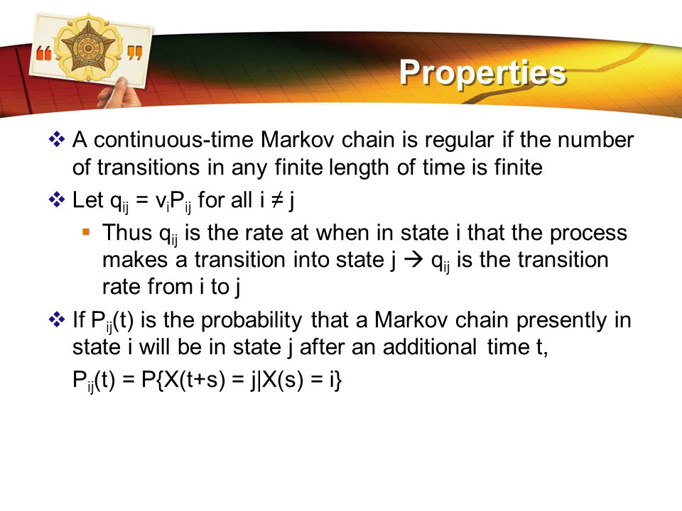 LOGO Properties  A continuous-time Markov chain is regular if the number of transitions in any finite length of time is finite  Let q ij = v i P ij for all i ≠ j  Thus q ij is the rate at when in state i that the process makes a transition into state j  q ij is the transition rate from i to j  If P ij (t) is the probability that a Markov chain presently in state i will be in state j after an additional time t, P ij (t) = P{X(t+s) = j|X(s) = i}