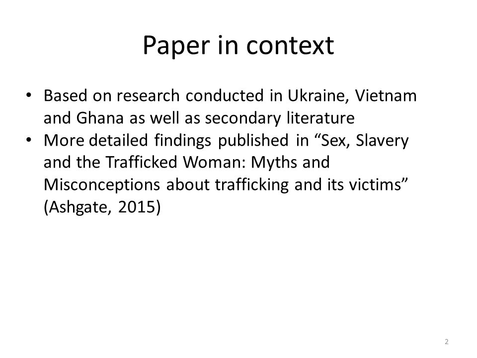 Paper in context Based on research conducted in Ukraine, Vietnam and Ghana as well as secondary literature More detailed findings published in Sex, Slavery and the Trafficked Woman: Myths and Misconceptions about trafficking and its victims (Ashgate, 2015) 2
