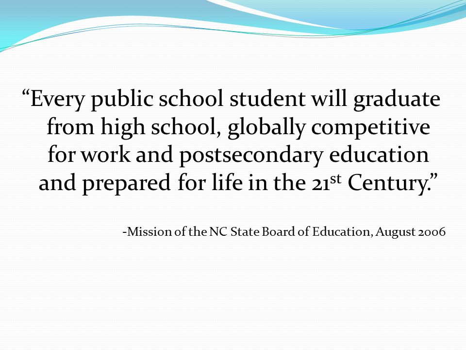 Every public school student will graduate from high school, globally competitive for work and postsecondary education and prepared for life in the 21 st Century. -Mission of the NC State Board of Education, August 2006