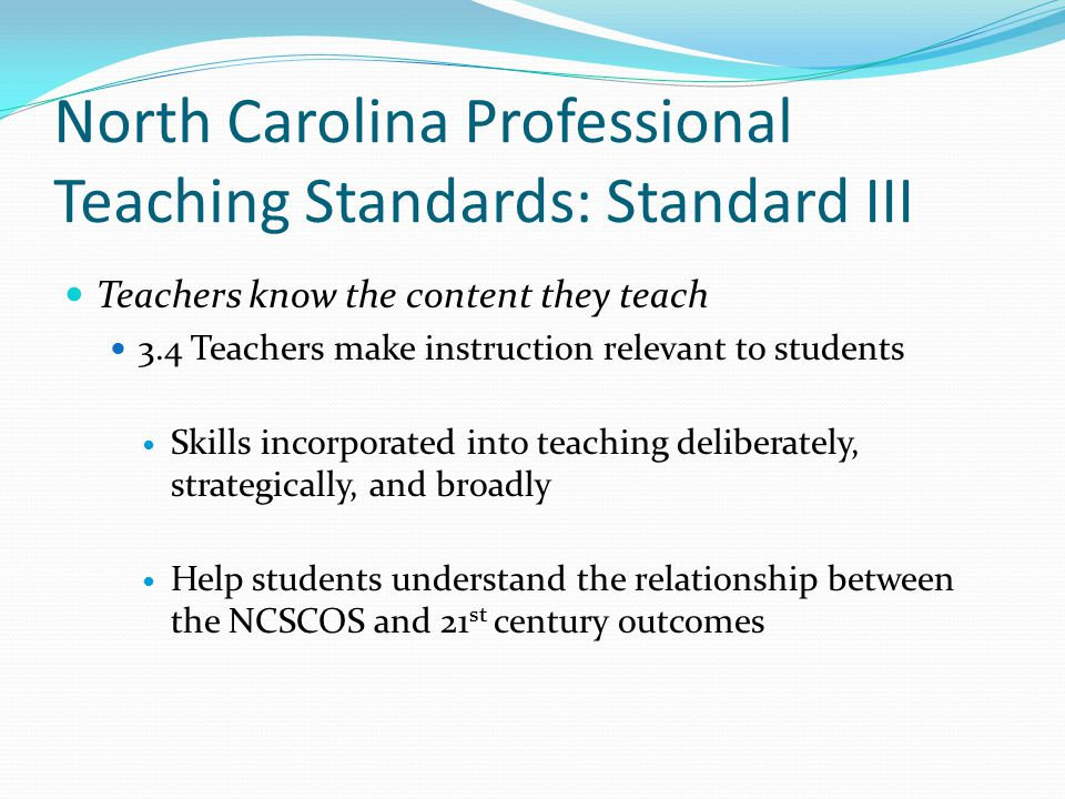North Carolina Professional Teaching Standards: Standard III Teachers know the content they teach 3.4 Teachers make instruction relevant to students Skills incorporated into teaching deliberately, strategically, and broadly Help students understand the relationship between the NCSCOS and 21 st century outcomes