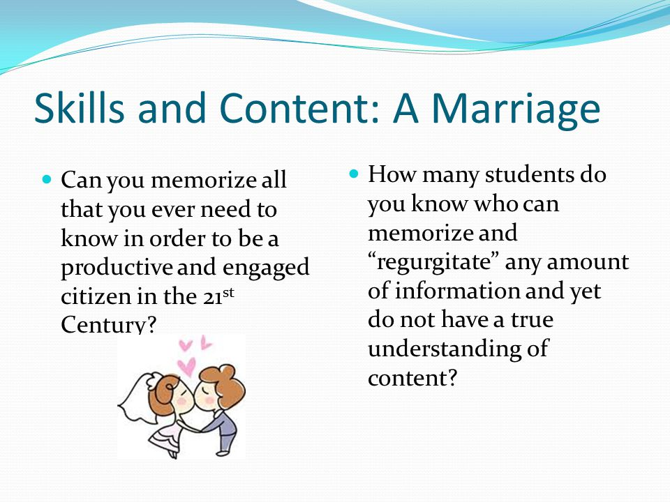Skills and Content: A Marriage Can you memorize all that you ever need to know in order to be a productive and engaged citizen in the 21 st Century.