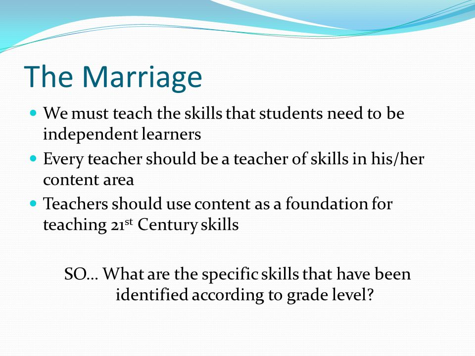 The Marriage We must teach the skills that students need to be independent learners Every teacher should be a teacher of skills in his/her content area Teachers should use content as a foundation for teaching 21 st Century skills SO… What are the specific skills that have been identified according to grade level
