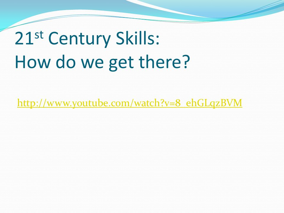 21 st Century Skills: How do we get there http://www.youtube.com/watch v=8_ehGLqzBVM