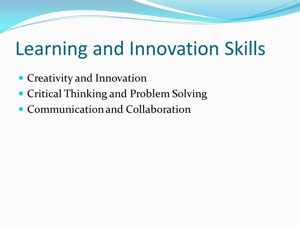 Learning and Innovation Skills Creativity and Innovation Critical Thinking and Problem Solving Communication and Collaboration