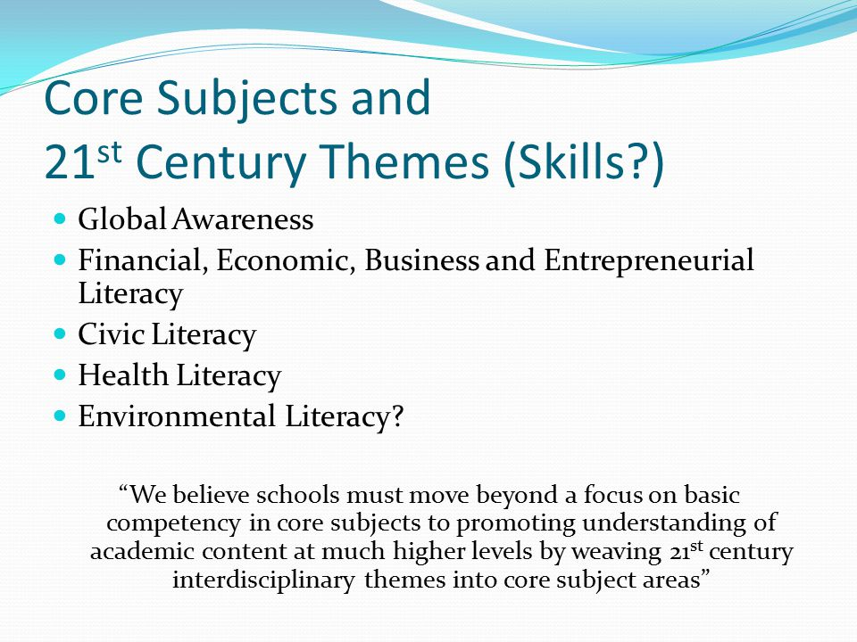 Core Subjects and 21 st Century Themes (Skills ) Global Awareness Financial, Economic, Business and Entrepreneurial Literacy Civic Literacy Health Literacy Environmental Literacy.
