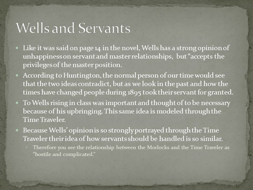 Like it was said on page 14 in the novel, Wells has a strong opinion of unhappiness on servant and master relationships, but accepts the privileges of the master position.