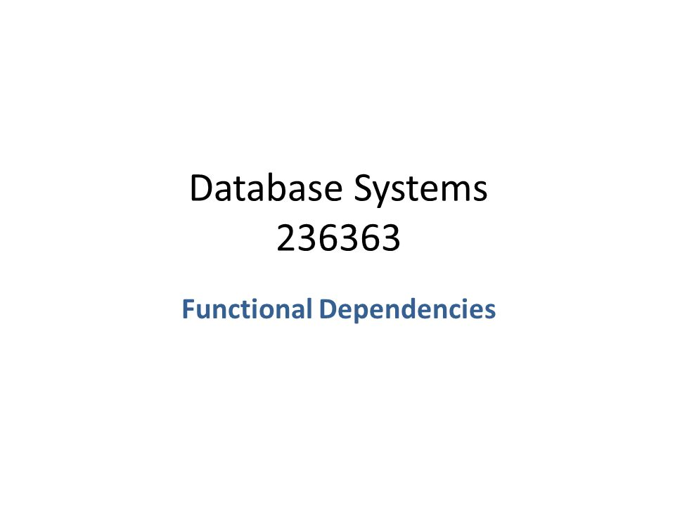 Database Systems 236363 Functional Dependencies