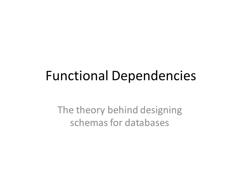 Functional Dependencies The theory behind designing schemas for databases