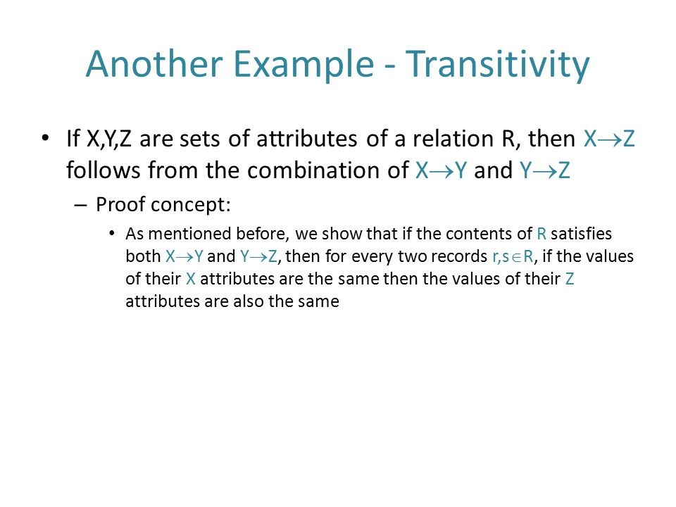 Another Example - Transitivity If X,Y,Z are sets of attributes of a relation R, then X  Z follows from the combination of X  Y and Y  Z – Proof con