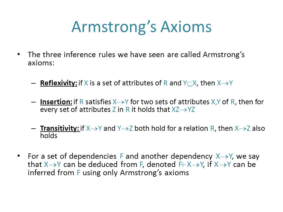 Armstrong's Axioms The three inference rules we have seen are called Armstrong's axioms: – Reflexivity: if X is a set of attributes of R and Y  X, th