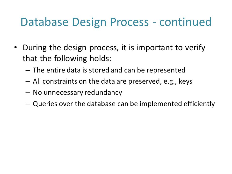 Database Design Process - continued During the design process, it is important to verify that the following holds: – The entire data is stored and can