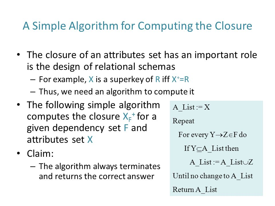 A Simple Algorithm for Computing the Closure The closure of an attributes set has an important role is the design of relational schemas – For example,