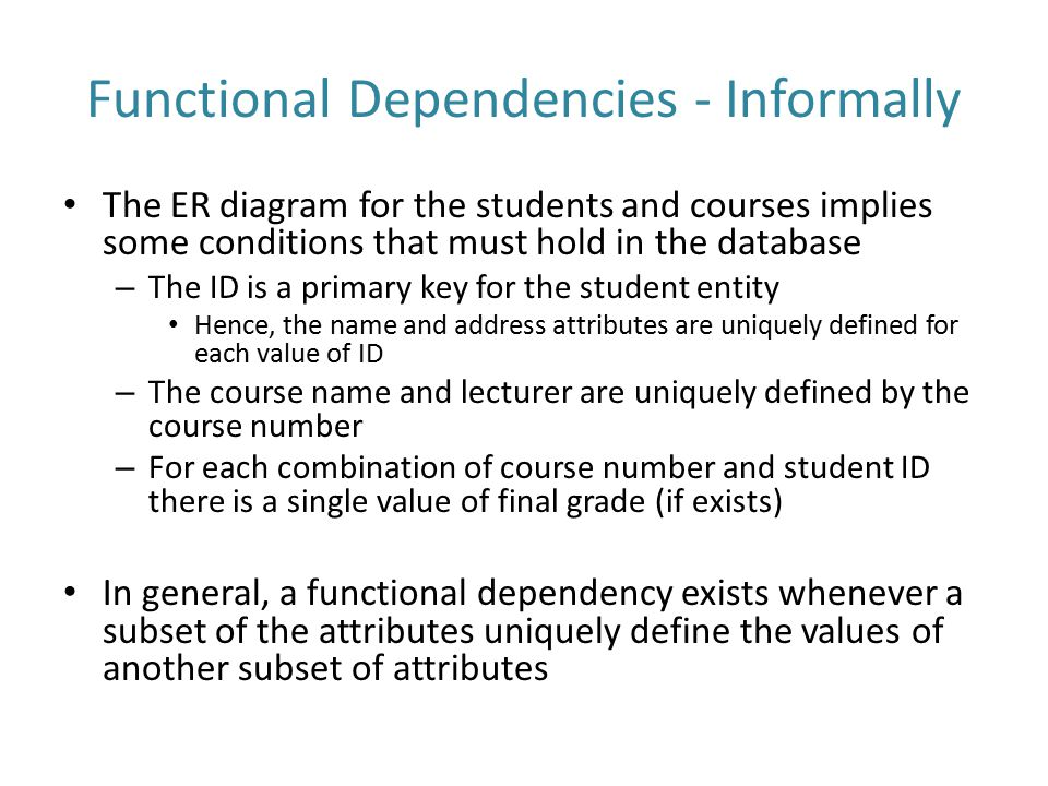Functional Dependencies - Informally The ER diagram for the students and courses implies some conditions that must hold in the database – The ID is a