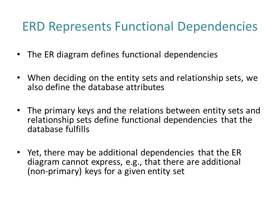 ERD Represents Functional Dependencies The ER diagram defines functional dependencies When deciding on the entity sets and relationship sets, we also