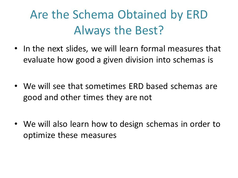 Are the Schema Obtained by ERD Always the Best? In the next slides, we will learn formal measures that evaluate how good a given division into schemas