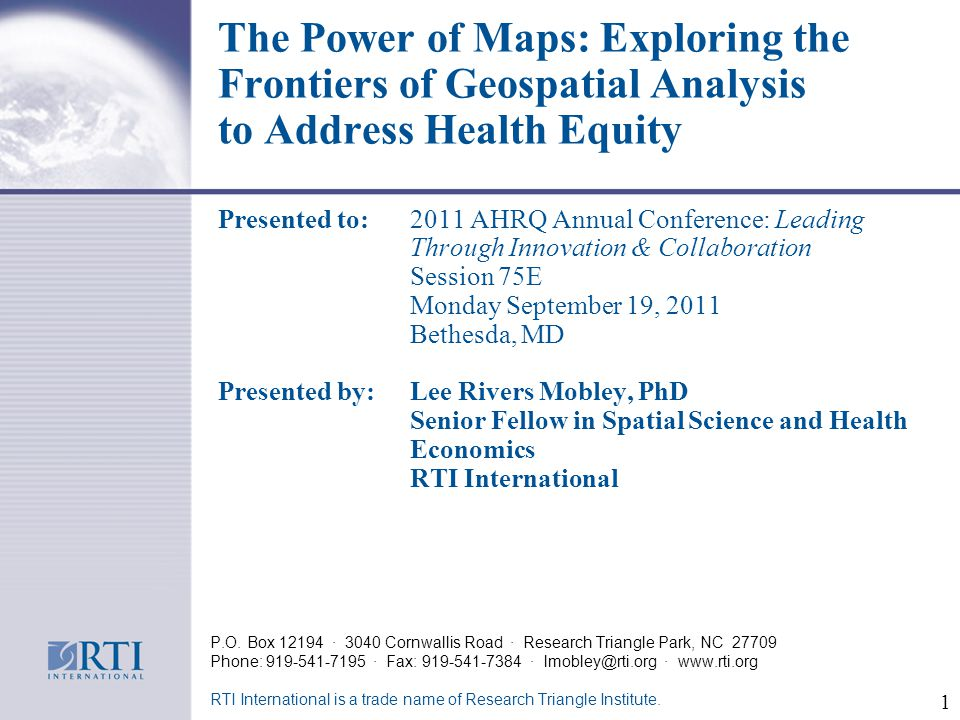 The Power of Maps: Exploring the Frontiers of Geospatial Analysis to Address Health Equity Presented to: 2011 AHRQ Annual Conference: Leading Through Innovation & Collaboration Session 75E Monday September 19, 2011 Bethesda, MD Presented by:Lee Rivers Mobley, PhD Senior Fellow in Spatial Science and Health Economics RTI International P.O.