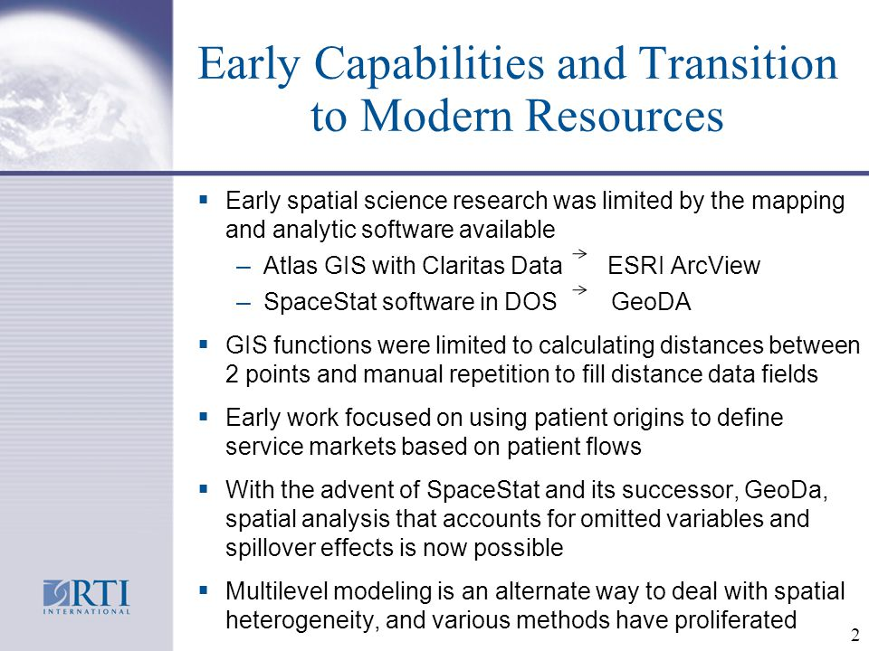 Early Capabilities and Transition to Modern Resources  Early spatial science research was limited by the mapping and analytic software available – Atlas GIS with Claritas Data ESRI ArcView – SpaceStat software in DOS GeoDA  GIS functions were limited to calculating distances between 2 points and manual repetition to fill distance data fields  Early work focused on using patient origins to define service markets based on patient flows  With the advent of SpaceStat and its successor, GeoDa, spatial analysis that accounts for omitted variables and spillover effects is now possible  Multilevel modeling is an alternate way to deal with spatial heterogeneity, and various methods have proliferated 2