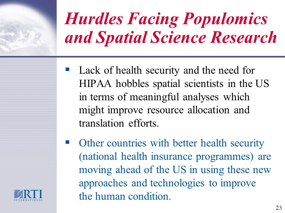 Hurdles Facing Populomics and Spatial Science Research  Lack of health security and the need for HIPAA hobbles spatial scientists in the US in terms of meaningful analyses which might improve resource allocation and translation efforts.