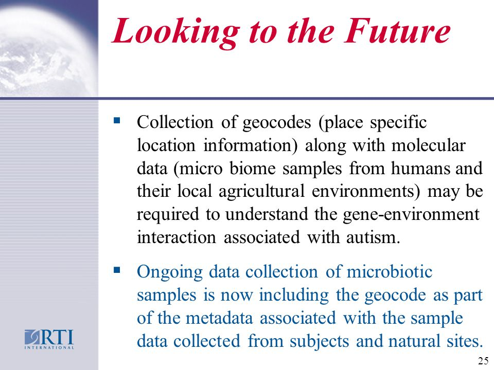 Looking to the Future  Collection of geocodes (place specific location information) along with molecular data (micro biome samples from humans and their local agricultural environments) may be required to understand the gene-environment interaction associated with autism.