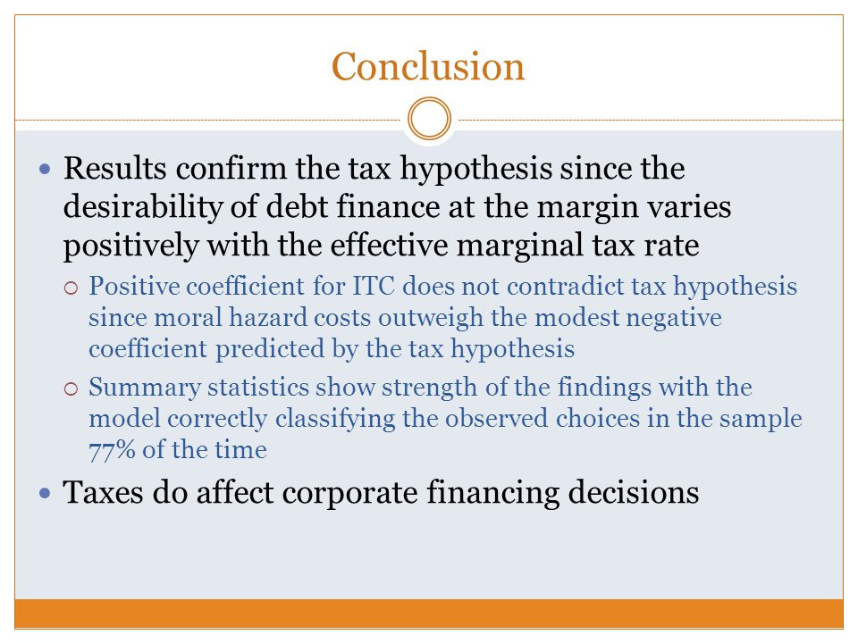 Conclusion Results confirm the tax hypothesis since the desirability of debt finance at the margin varies positively with the effective marginal tax rate  Positive coefficient for ITC does not contradict tax hypothesis since moral hazard costs outweigh the modest negative coefficient predicted by the tax hypothesis  Summary statistics show strength of the findings with the model correctly classifying the observed choices in the sample 77% of the time Taxes do affect corporate financing decisions