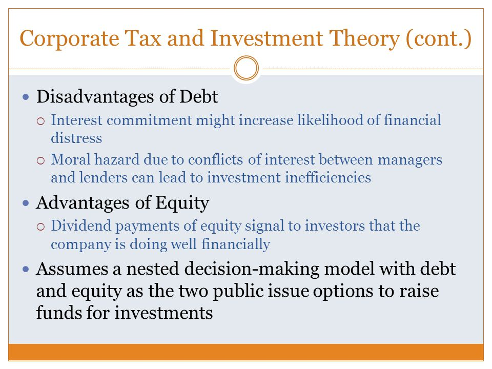Corporate Tax and Investment Theory (cont.) Disadvantages of Debt  Interest commitment might increase likelihood of financial distress  Moral hazard due to conflicts of interest between managers and lenders can lead to investment inefficiencies Advantages of Equity  Dividend payments of equity signal to investors that the company is doing well financially Assumes a nested decision-making model with debt and equity as the two public issue options to raise funds for investments