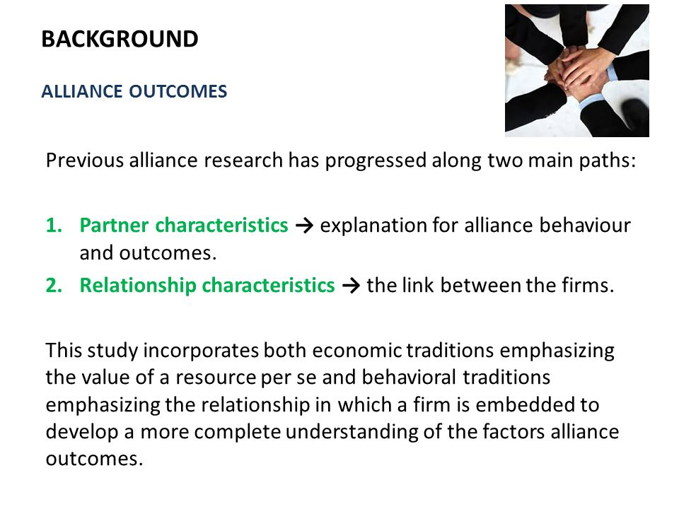  In conclusion, this research on alliances by integrating two approaches to understanding alliance behavior and testing their separate and combined effects on alliance outcomes.