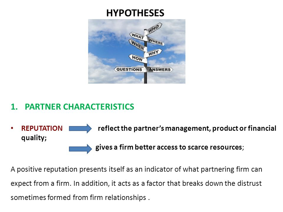 HYPOTHESES 1.PARTNER CHARACTERISTICS REPUTATION reflect the partner's management, product or financial quality; gives a firm better access to scarce resources; A positive reputation presents itself as an indicator of what partnering firm can expect from a firm.