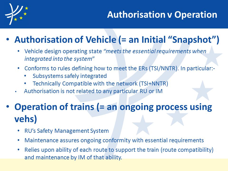 Authorisation v Operation Authorisation of Vehicle (= an Initial Snapshot ) Vehicle design operating state meets the essential requirements when integrated into the system Conforms to rules defining how to meet the ERs (TSI/NNTR).