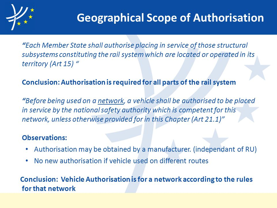 Geographical Scope of Authorisation Each Member State shall authorise placing in service of those structural subsystems constituting the rail system which are located or operated in its territory (Art 15) Conclusion: Authorisation is required for all parts of the rail system Before being used on a network, a vehicle shall be authorised to be placed in service by the national safety authority which is competent for this network, unless otherwise provided for in this Chapter (Art 21.1) Observations: Authorisation may be obtained by a manufacturer.