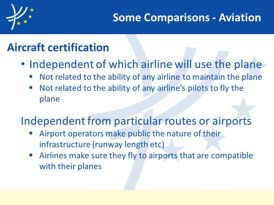 Some Comparisons - Aviation Aircraft certification Independent of which airline will use the plane  Not related to the ability of any airline to maintain the plane  Not related to the ability of any airline's pilots to fly the plane Independent from particular routes or airports  Airport operators make public the nature of their infrastructure (runway length etc)  Airlines make sure they fly to airports that are compatible with their planes