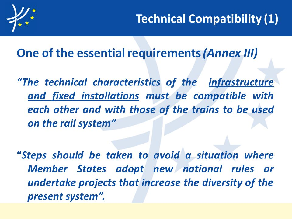 Technical Compatibility (1) One of the essential requirements (Annex III) The technical characteristics of the infrastructure and fixed installations must be compatible with each other and with those of the trains to be used on the rail system Steps should be taken to avoid a situation where Member States adopt new national rules or undertake projects that increase the diversity of the present system .