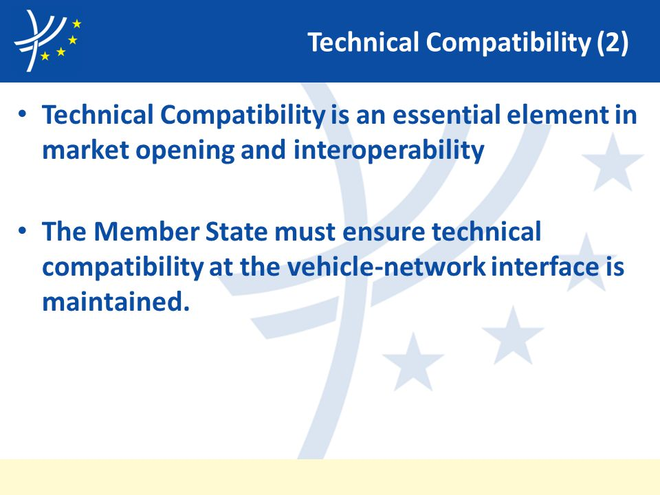Technical Compatibility (2) Technical Compatibility is an essential element in market opening and interoperability The Member State must ensure technical compatibility at the vehicle-network interface is maintained.