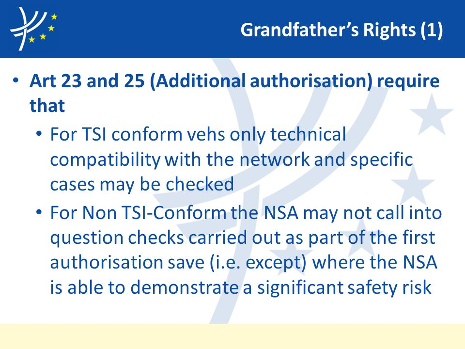 Grandfather's Rights (1) Art 23 and 25 (Additional authorisation) require that For TSI conform vehs only technical compatibility with the network and