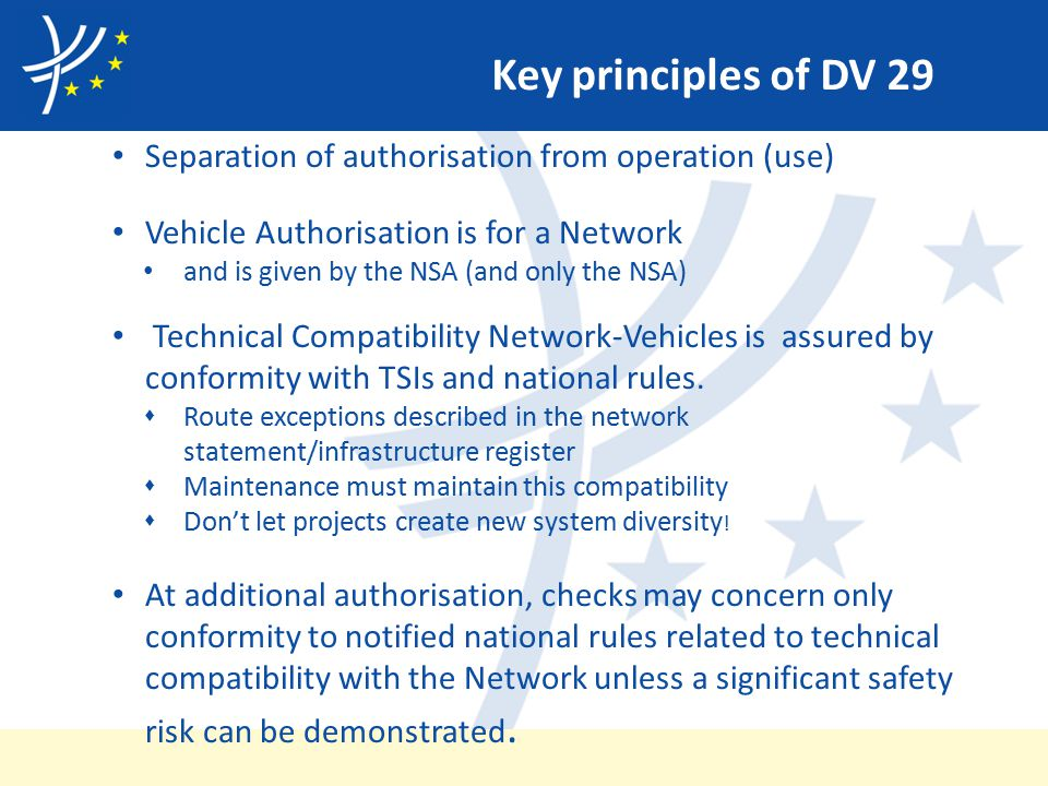 Key principles of DV 29 Separation of authorisation from operation (use) Vehicle Authorisation is for a Network and is given by the NSA (and only the NSA) Technical Compatibility Network-Vehicles is assured by conformity with TSIs and national rules.