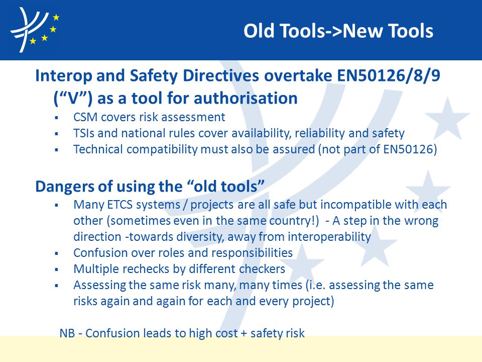 Old Tools->New Tools Interop and Safety Directives overtake EN50126/8/9 ( V ) as a tool for authorisation  CSM covers risk assessment  TSIs and national rules cover availability, reliability and safety  Technical compatibility must also be assured (not part of EN50126) Dangers of using the old tools  Many ETCS systems / projects are all safe but incompatible with each other (sometimes even in the same country!) - A step in the wrong direction -towards diversity, away from interoperability  Confusion over roles and responsibilities  Multiple rechecks by different checkers  Assessing the same risk many, many times (i.e.