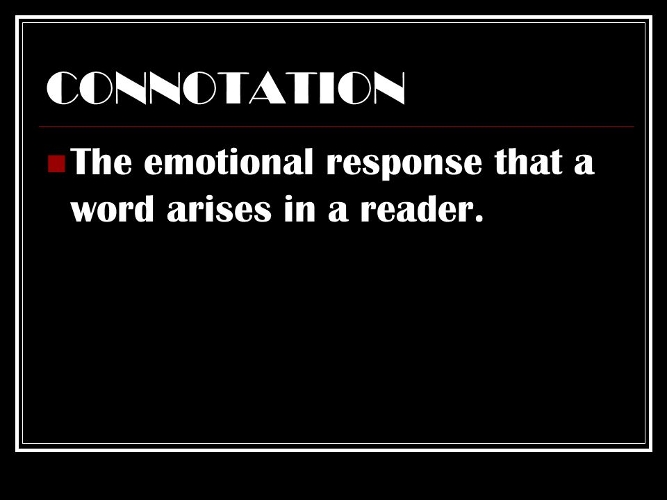 CONNOTATION The emotional response that a word arises in a reader.