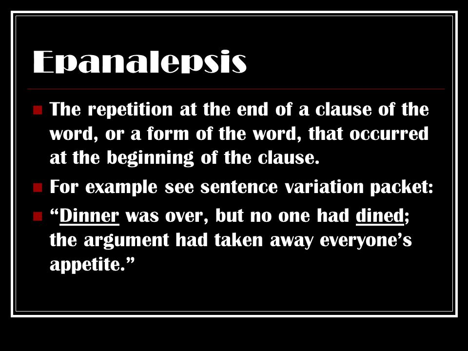 Epanalepsis The repetition at the end of a clause of the word, or a form of the word, that occurred at the beginning of the clause.