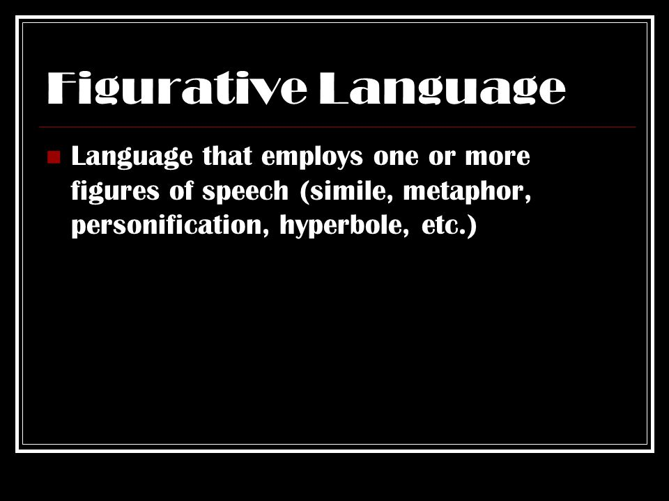 Figurative Language Language that employs one or more figures of speech (simile, metaphor, personification, hyperbole, etc.)