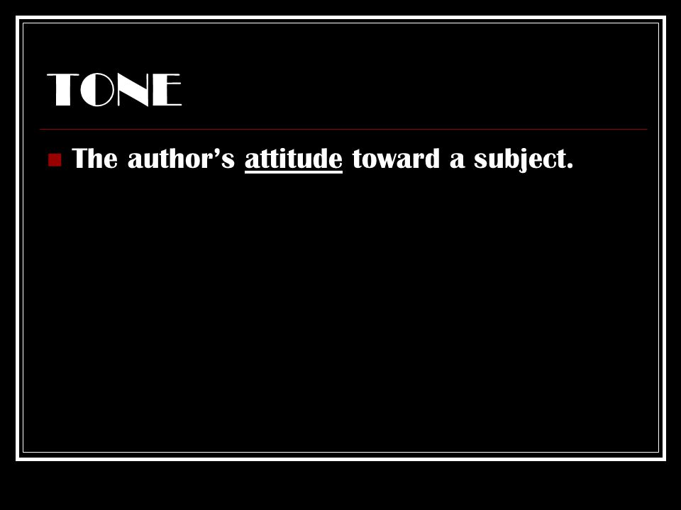TONE The author's attitude toward a subject.