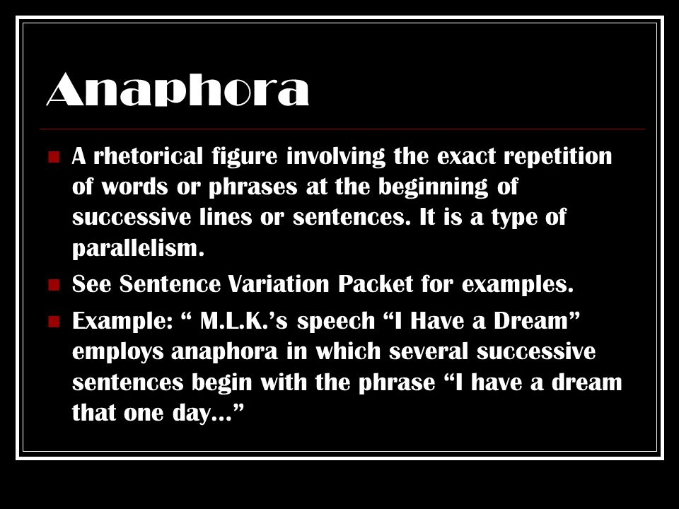 Anaphora A rhetorical figure involving the exact repetition of words or phrases at the beginning of successive lines or sentences.