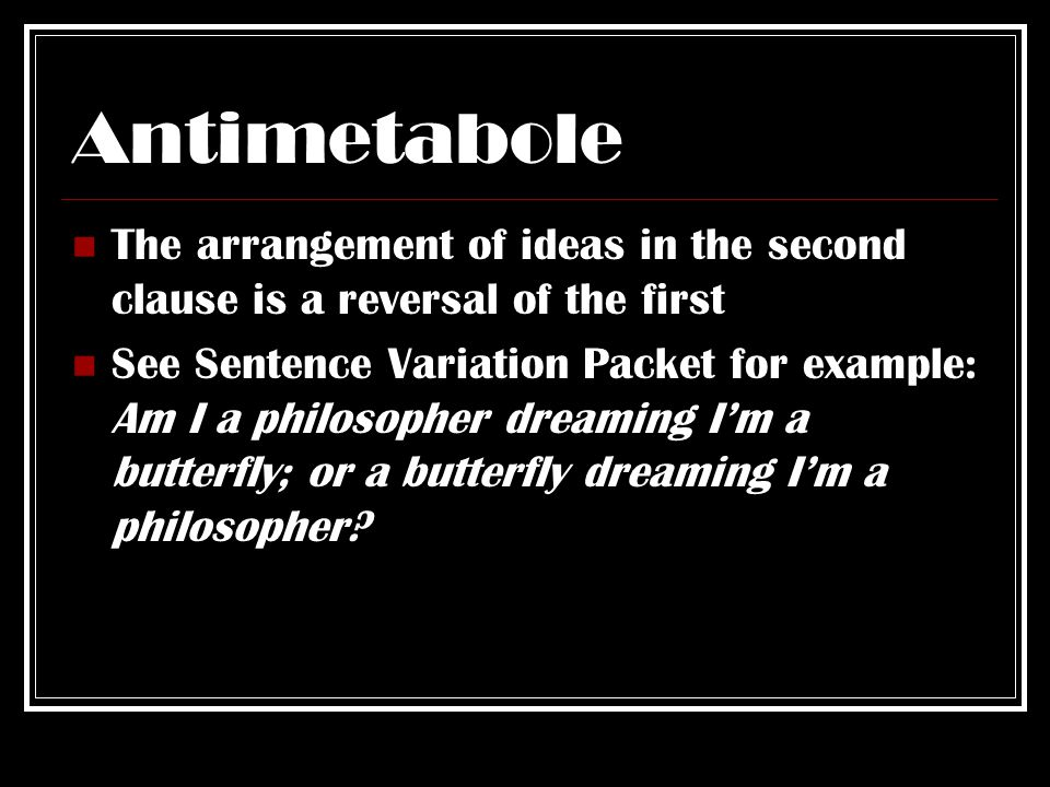 Antimetabole The arrangement of ideas in the second clause is a reversal of the first See Sentence Variation Packet for example: Am I a philosopher dreaming I'm a butterfly; or a butterfly dreaming I'm a philosopher?