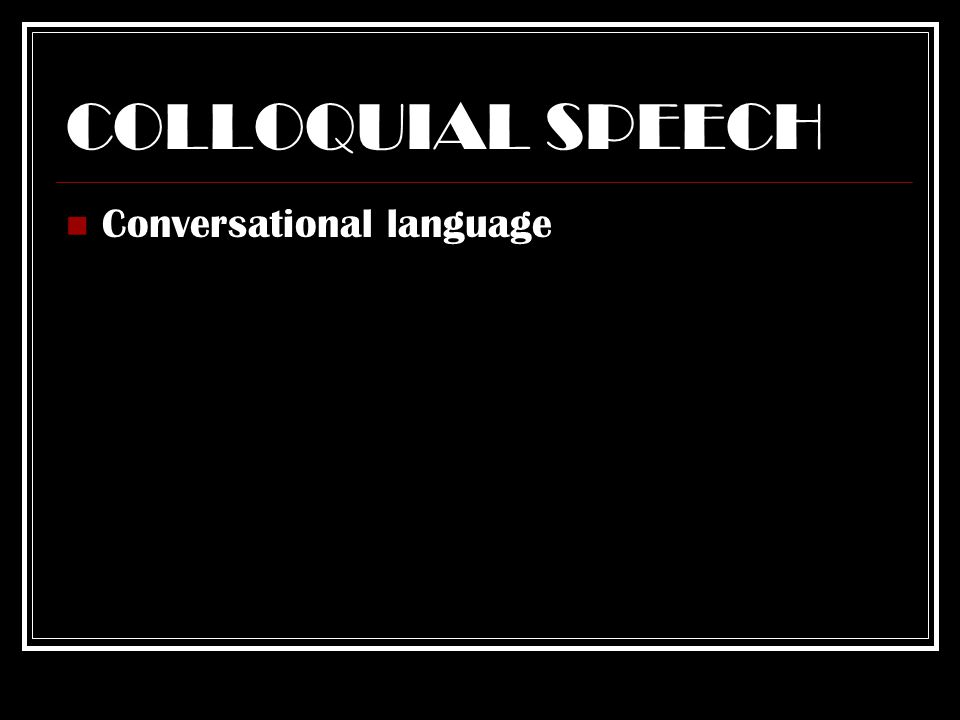 COLLOQUIAL SPEECH Conversational language