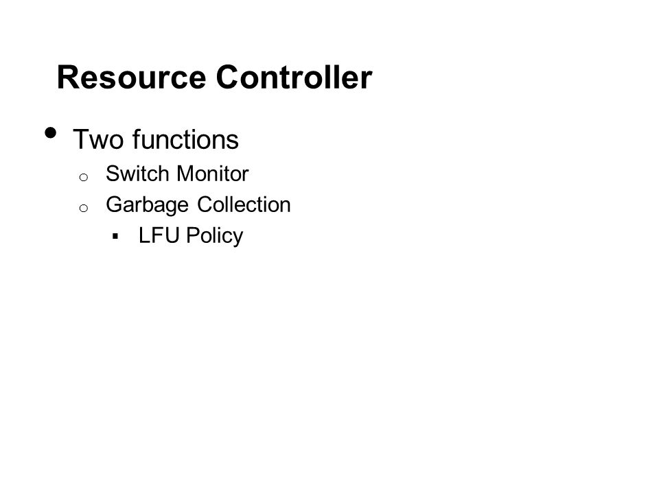 Resource Controller Two functions o Switch Monitor o Garbage Collection  LFU Policy