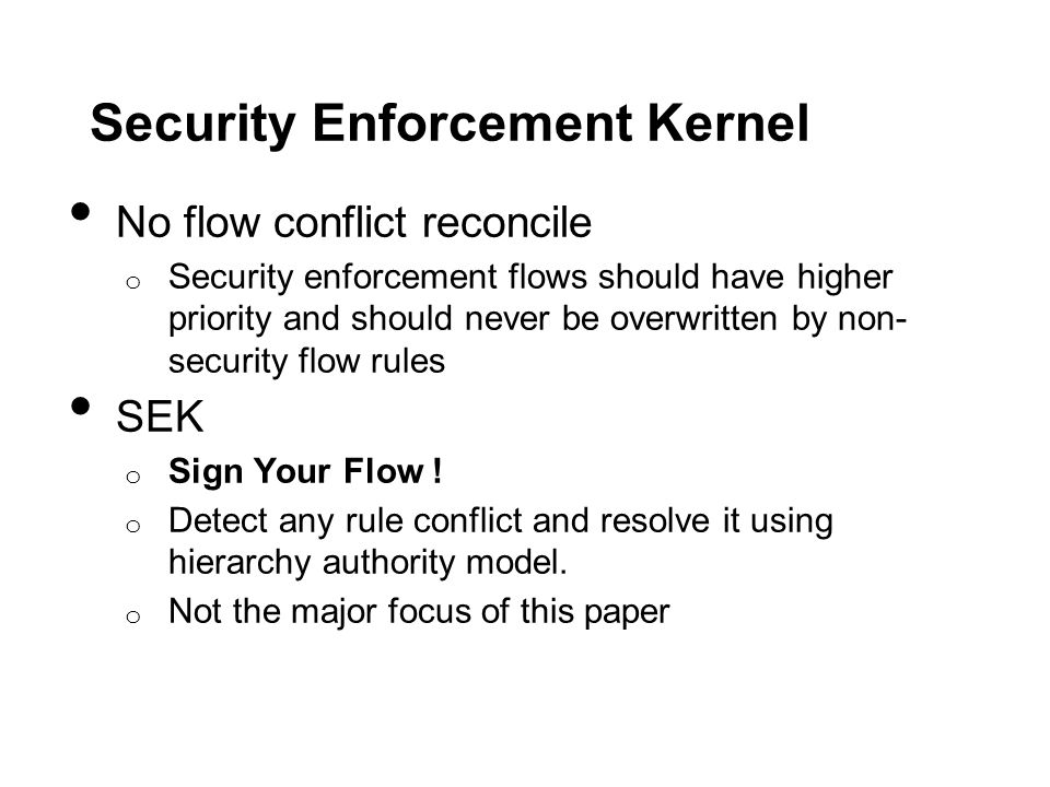 Security Enforcement Kernel No flow conflict reconcile o Security enforcement flows should have higher priority and should never be overwritten by non- security flow rules SEK o Sign Your Flow .