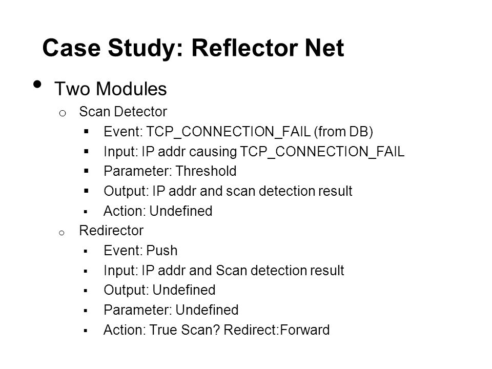 Case Study: Reflector Net Two Modules o Scan Detector  Event: TCP_CONNECTION_FAIL (from DB)  Input: IP addr causing TCP_CONNECTION_FAIL  Parameter: Threshold  Output: IP addr and scan detection result  Action: Undefined o Redirector  Event: Push  Input: IP addr and Scan detection result  Output: Undefined  Parameter: Undefined  Action: True Scan.