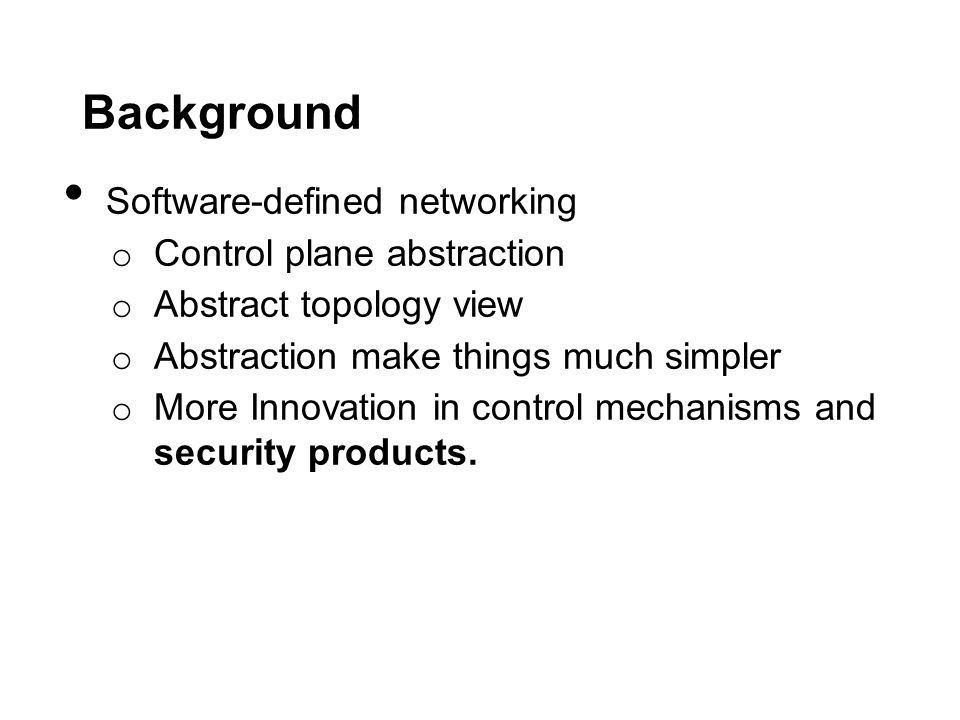 Background Software-defined networking o Control plane abstraction o Abstract topology view o Abstraction make things much simpler o More Innovation in control mechanisms and security products.